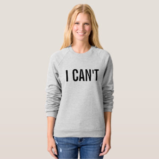 I can't sweatshirt