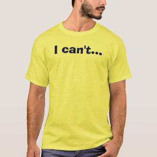 I can't... T-Shirt