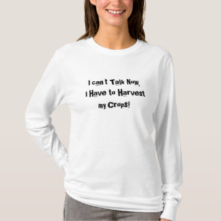 I can't Talk Now, I Have to Harvest my Crops! T-Shirt