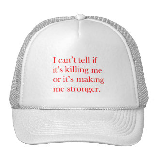 I CAN'T TELL IF ITS KILLING ME OR MAKING ME STRONG TRUCKER HAT