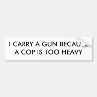 I CARRY A GUN BECAUSE A COP IS TOO HEAVY BUMPER STICKER