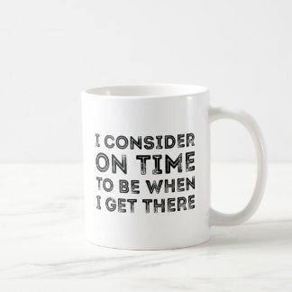 I Consider On Time To Be When I Get There Coffee Mug