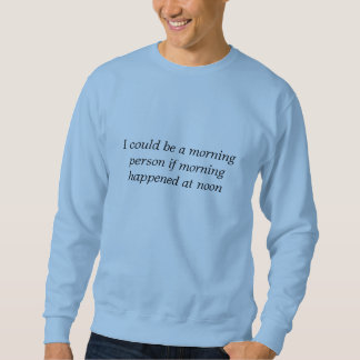 I could be a morning person if... sweatshirt