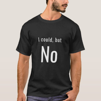 I could, but No T-Shirt