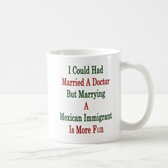 I Could Had Married A Doctor But Marrying A Mexica Coffee Mug