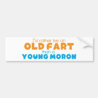 I d rather be an OLD FART than a young MORON Bumper Stickers