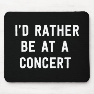 I'd Rather Be at a Concert Mouse Pad