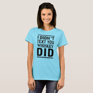 I didn't text you whiskey did T-Shirt