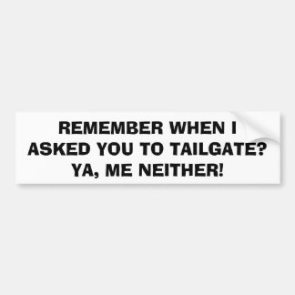 I Didn't Ask You To Tailgate Bumper Sticker