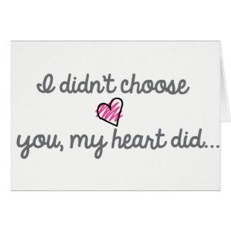 I didn't choose you, my heart did. card