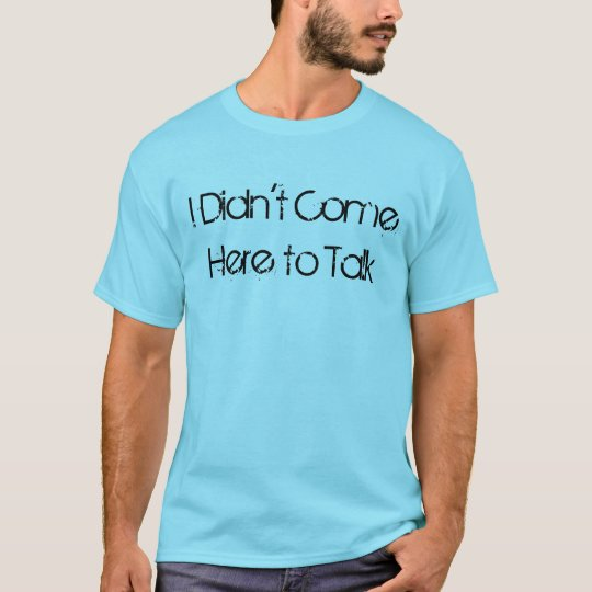 """I Didn't Come Here to Talk"" t-shirt"