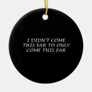 I Didn't Come This Far Round Ceramic Ornament
