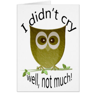 I didn't cry, well not much! Funny Owl art Card