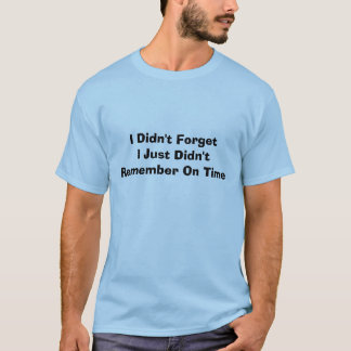 I Didn't ForgetI Just Didn't Remember On Time T-Shirt