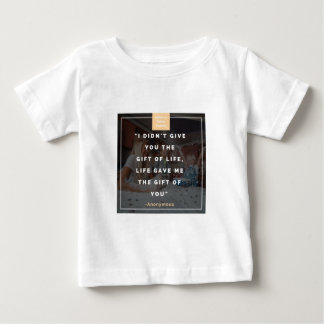 I didn't give you the gift of life, life gave me baby T-Shirt