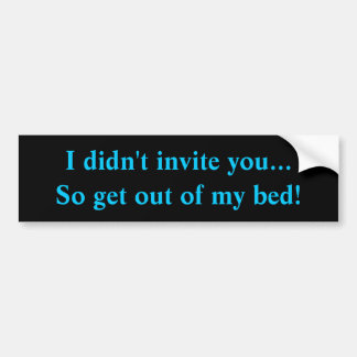 I didn't invite you...So get out of my bed! Bumper Sticker