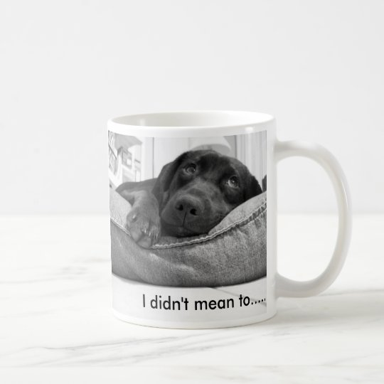 I didn't mean to....... coffee mug