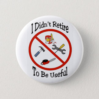 I didn't retire to be useful 2 inch round button