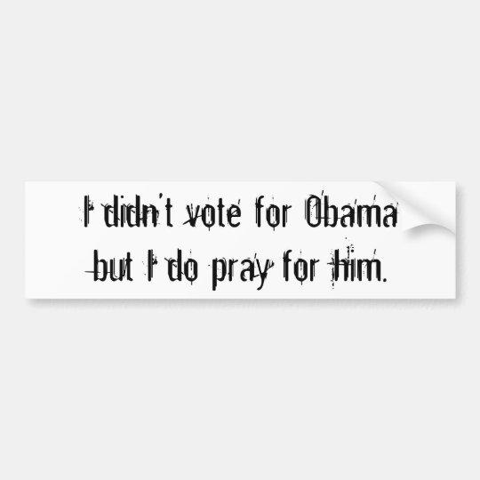 I didn't vote for Obamabut I do pray for him. Bumper Sticker