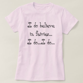 I do believe in fairies...I do...I do... T-Shirt