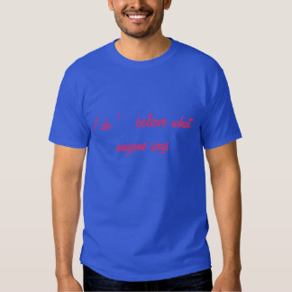I do '   believe what anyone says shirt