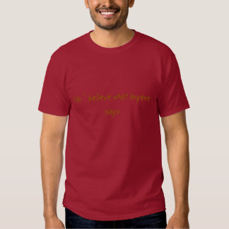 I do '   believe what anyone says shirts