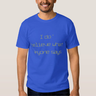 I do '   believe what anyone says t shirt