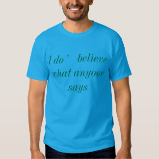 I do '   believe what anyone says t-shirt