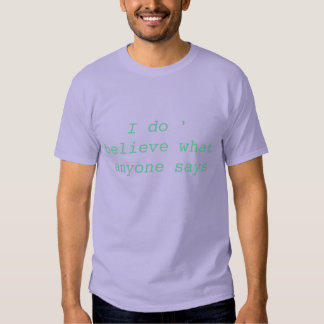 I do '   believe what anyone says tee shirts