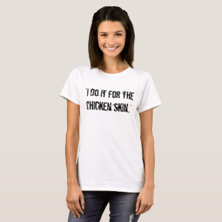 """I do it for the chicken skin.."" t shirt"