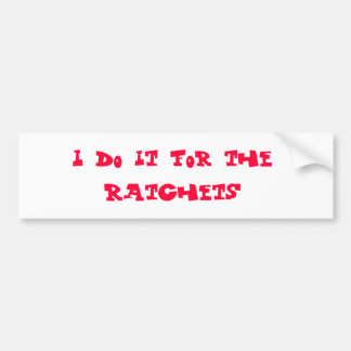I do it for the ratchets bumper sticker