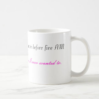 I do more before five AM, then I ever wanted to... Coffee Mug