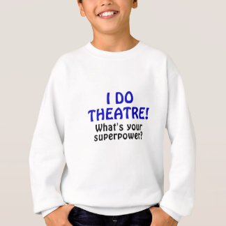I Do Theatre Whats Your Superpower Sweatshirt