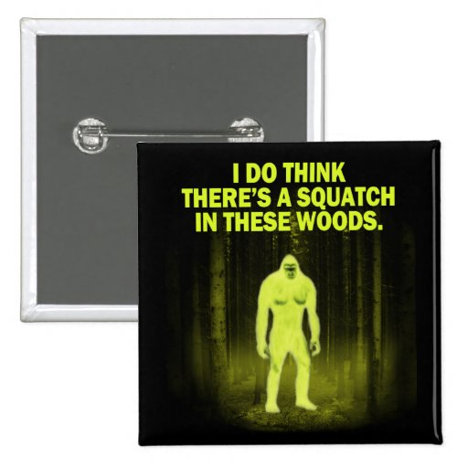 I do think there's a squatch in these woods magnet pin