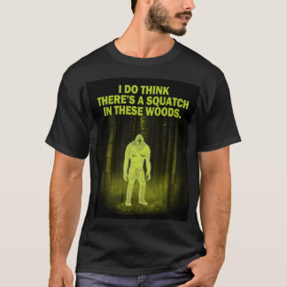 I do think there's a squatch in these woods T-Shirt