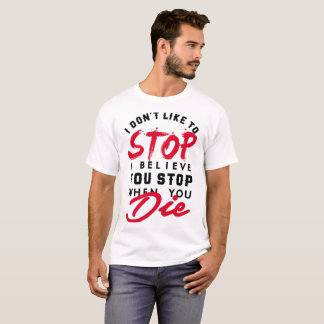 I DON4T STOP I BELIEVE YOU STOP WHEN YOU DIE T-Shirt