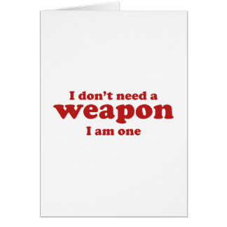 I Don't A Weapon. I Am One. Card