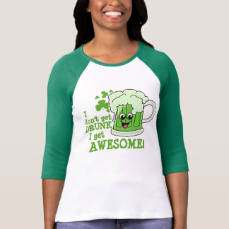 I don t get DRUNK I get AWESOME Tshirts