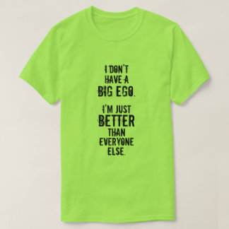 I DON'T HAVE A BIG EGO. I'M JUST BETTER ... T-Shirt