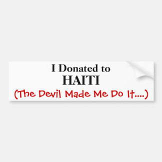 I Donated to, HAITI, (The Devil Made Me Do It....) Car Bumper Sticker
