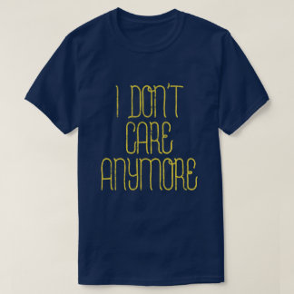 I don't care anymore - Funny bad attitude T-Shirt