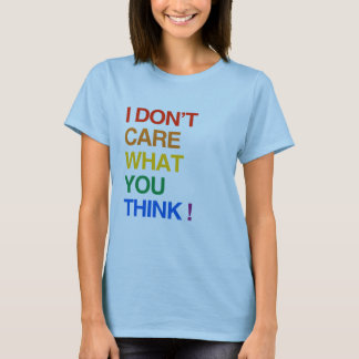 I DON'T CARE WHAT YOU THINK T-Shirt