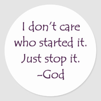 I Don't Care Who Started it - Stop it. -God Round Sticker