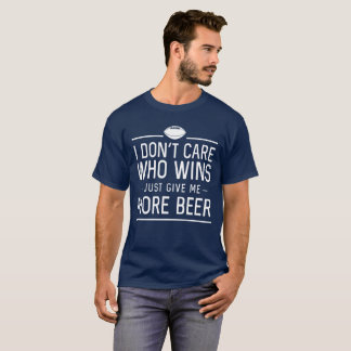 I Don't Care Who Wins, Just Give Me More Beer T-Shirt
