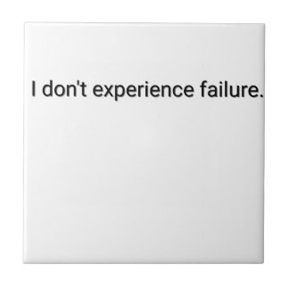 I dont experience failure tile