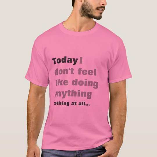 I dont feel like doing anything - Lazy t-shirt! T-Shirt