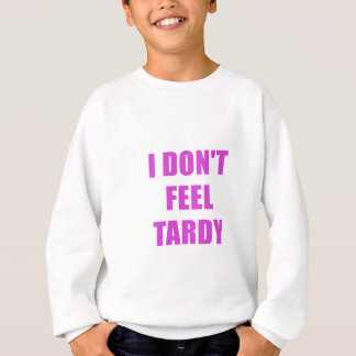 I Dont Feel Tardy Sweatshirt
