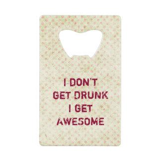 I don't get drunk i get awesome credit card bottle opener