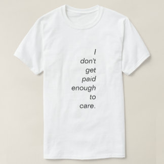 I Don't Get Paid Enough To Care T-Shirt