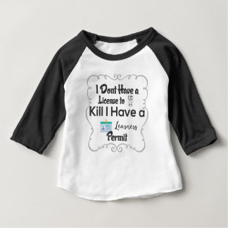 I Dont Have a License to Kill I Have a Learners Baby T-Shirt